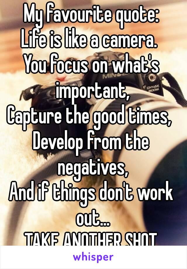 My favourite quote: Life is like a camera.  You focus on what's important, Capture the good times,  Develop from the negatives, And if things don't work out... TAKE ANOTHER SHOT