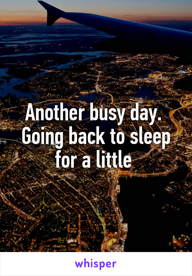 Another busy day.  Going back to sleep for a little
