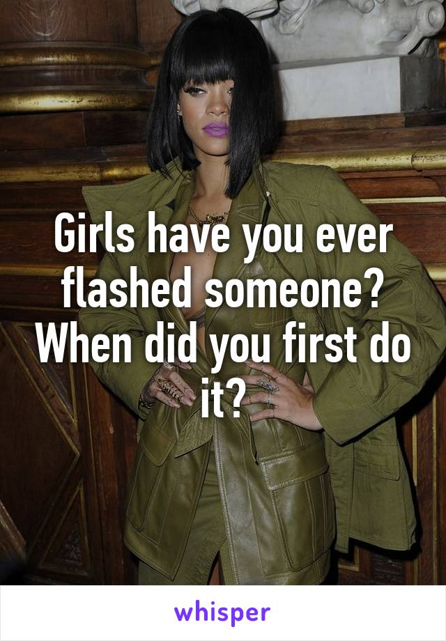 Girls have you ever flashed someone? When did you first do it?