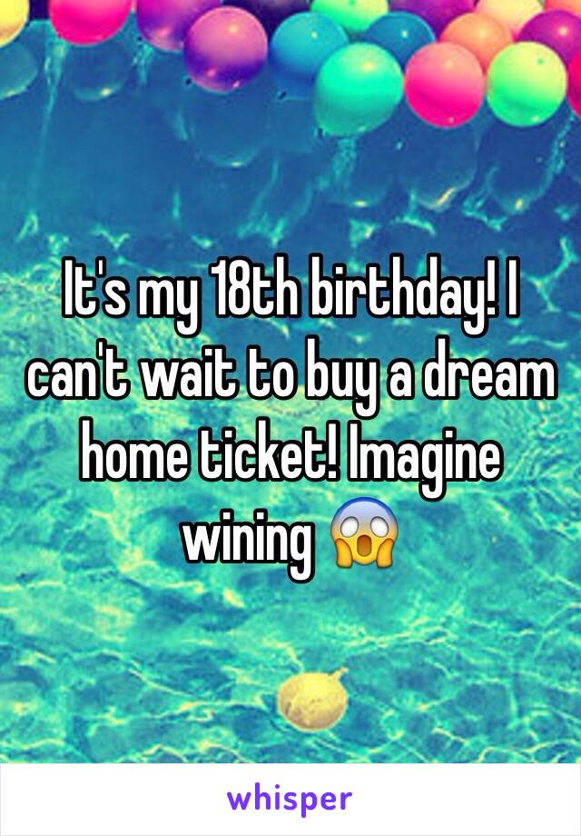 It's my 18th birthday! I can't wait to buy a dream home ticket! Imagine wining 😱