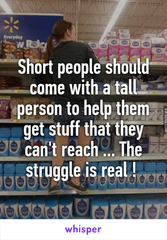 Short people should come with a tall person to help them get stuff that they can't reach ... The struggle is real !