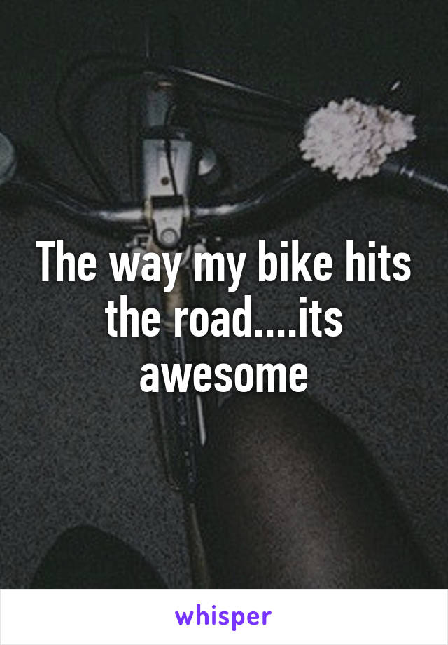The way my bike hits the road....its awesome