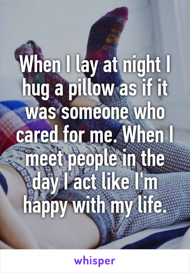 When I lay at night I hug a pillow as if it was someone who cared for me. When I meet people in the day I act like I'm happy with my life.