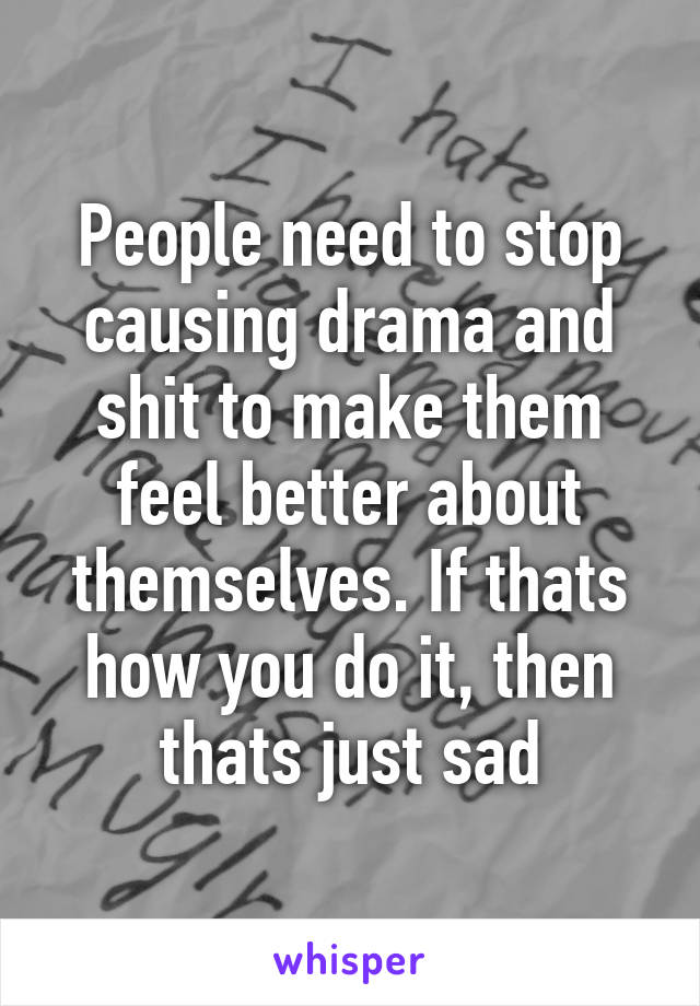 People need to stop causing drama and shit to make them feel better about themselves. If thats how you do it, then thats just sad