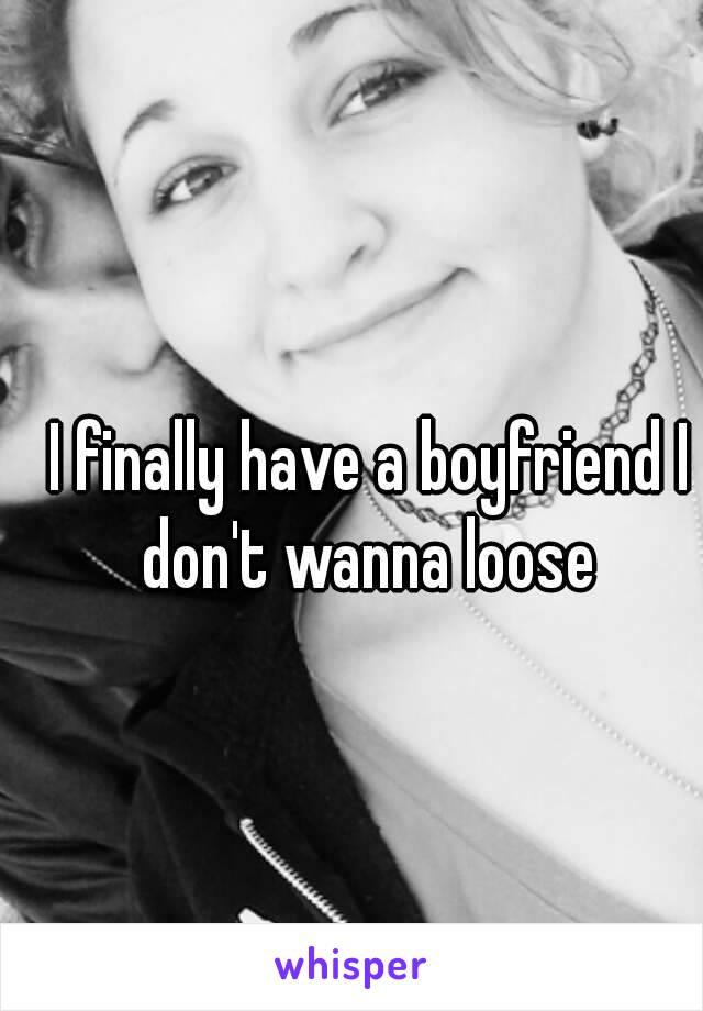 I finally have a boyfriend I don't wanna loose