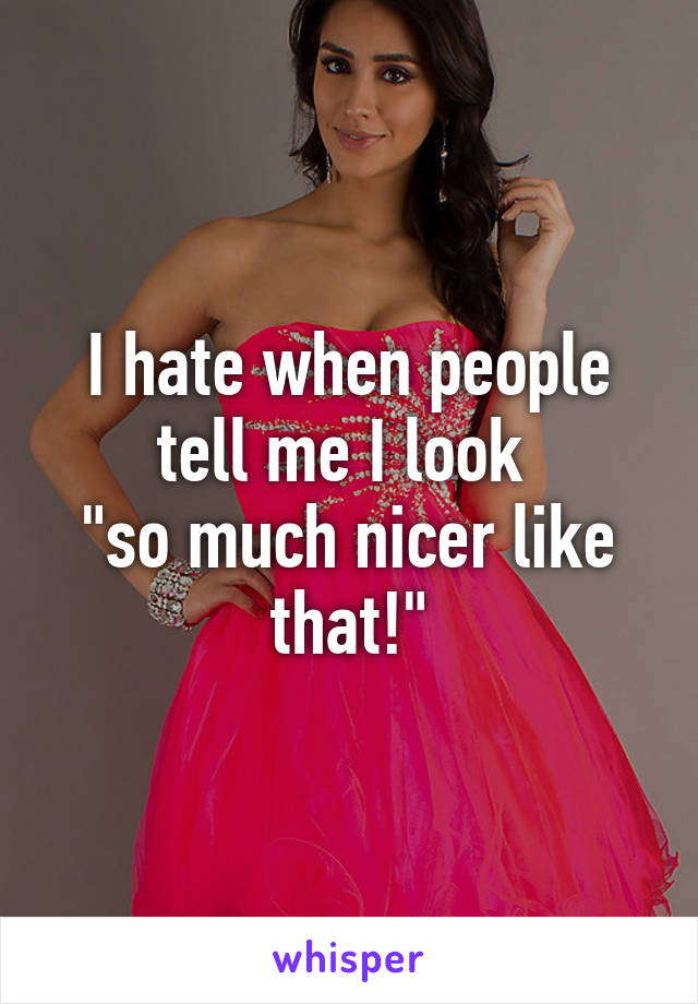 """I hate when people tell me I look  """"so much nicer like that!"""""""
