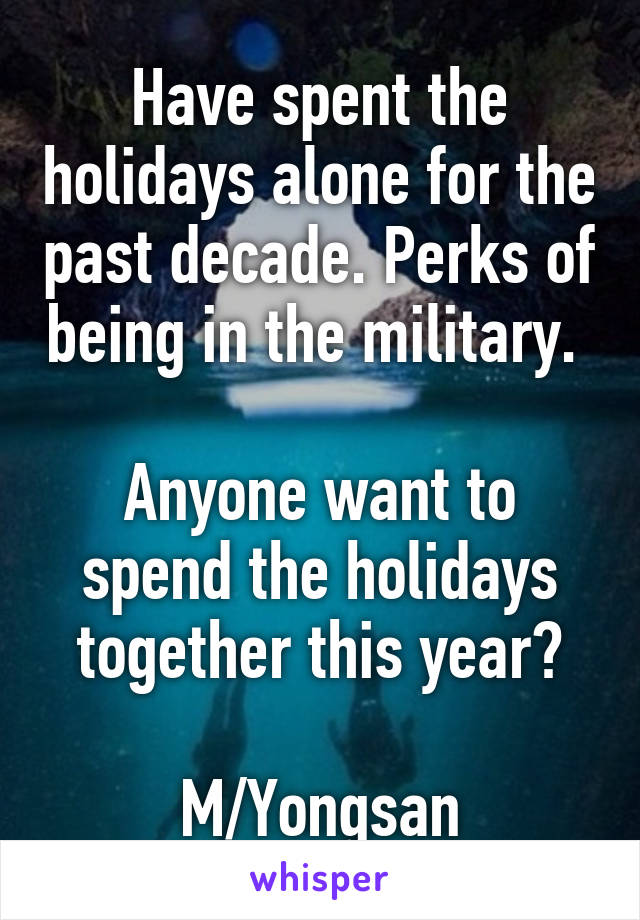 Have spent the holidays alone for the past decade. Perks of being in the military.   Anyone want to spend the holidays together this year?  M/Yongsan