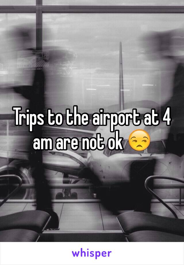 Trips to the airport at 4 am are not ok 😒