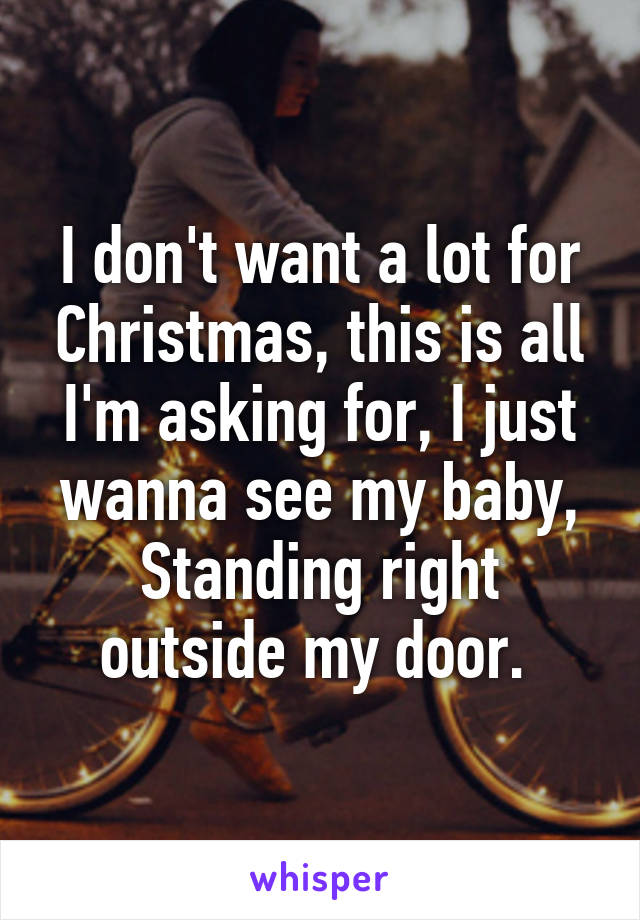 I don't want a lot for Christmas, this is all I'm asking for, I just wanna see my baby, Standing right outside my door.