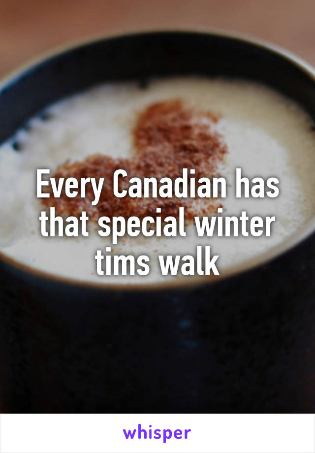 Every Canadian has that special winter tims walk