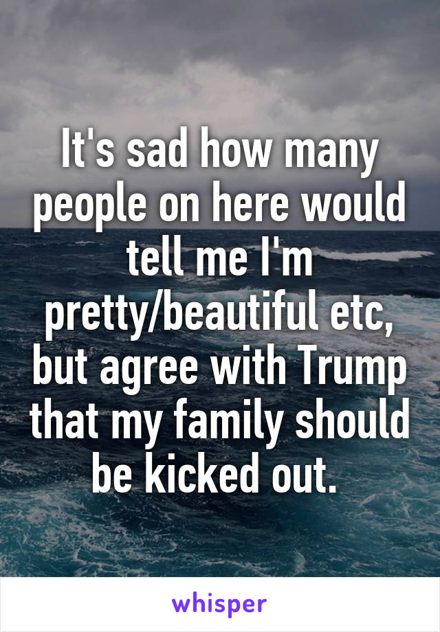 It's sad how many people on here would tell me I'm pretty/beautiful etc, but agree with Trump that my family should be kicked out.
