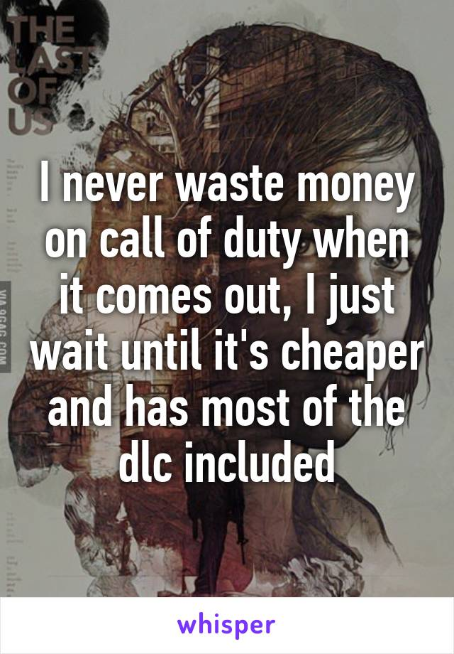 I never waste money on call of duty when it comes out, I just wait until it's cheaper and has most of the dlc included