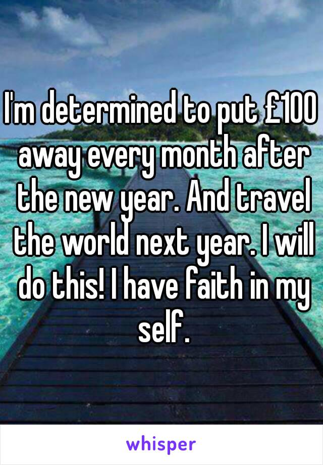 I'm determined to put £100 away every month after the new year. And travel the world next year. I will do this! I have faith in my self.