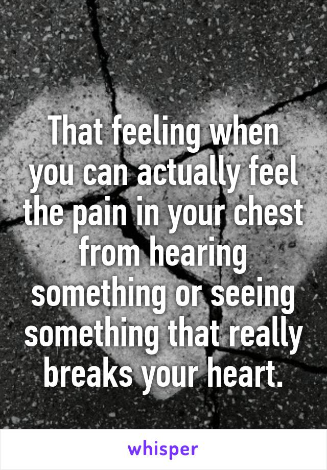 That feeling when you can actually feel the pain in your chest from hearing something or seeing something that really breaks your heart.
