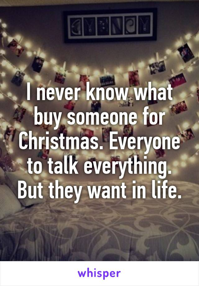 I never know what buy someone for Christmas. Everyone to talk everything. But they want in life.
