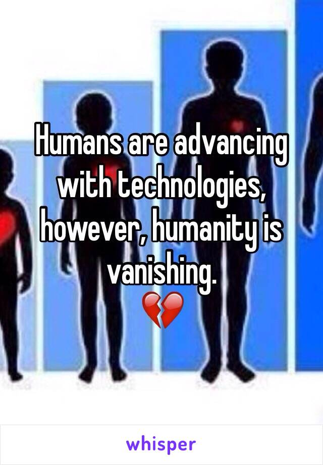 Humans are advancing with technologies, however, humanity is vanishing. 💔