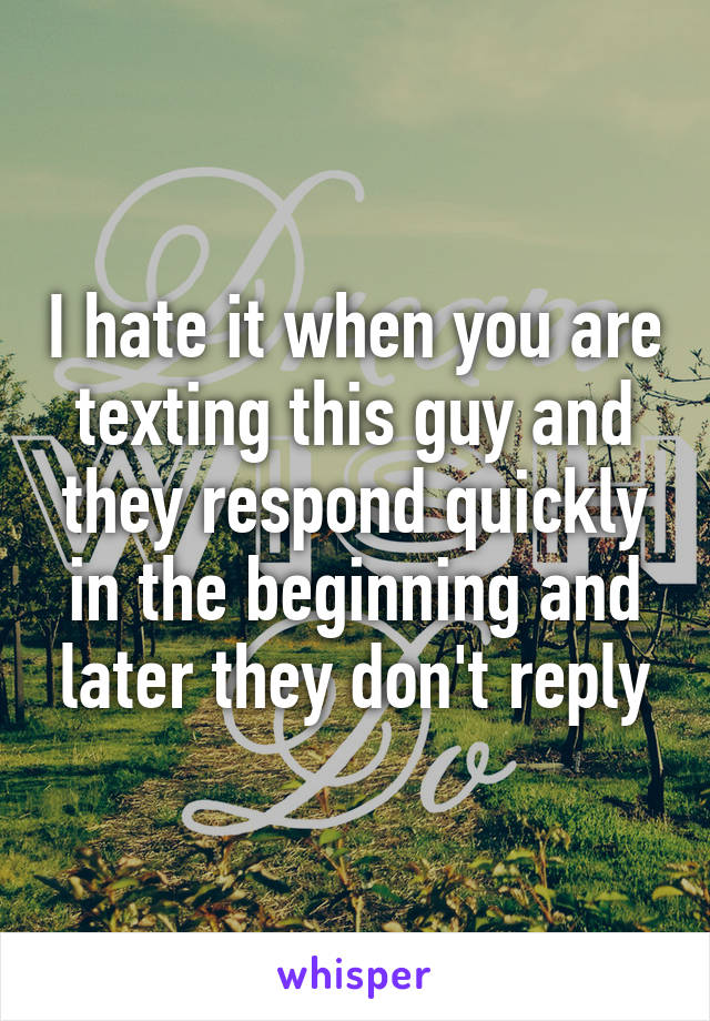 I hate it when you are texting this guy and they respond quickly in the beginning and later they don't reply
