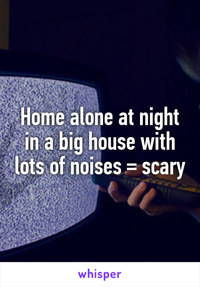 Home alone at night in a big house with lots of noises = scary