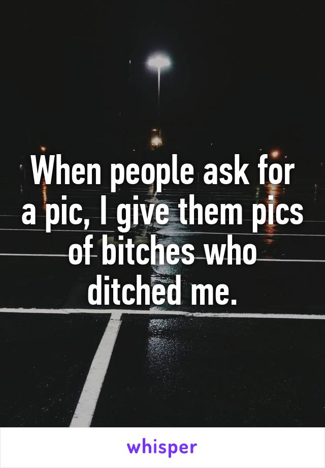 When people ask for a pic, I give them pics of bitches who ditched me.