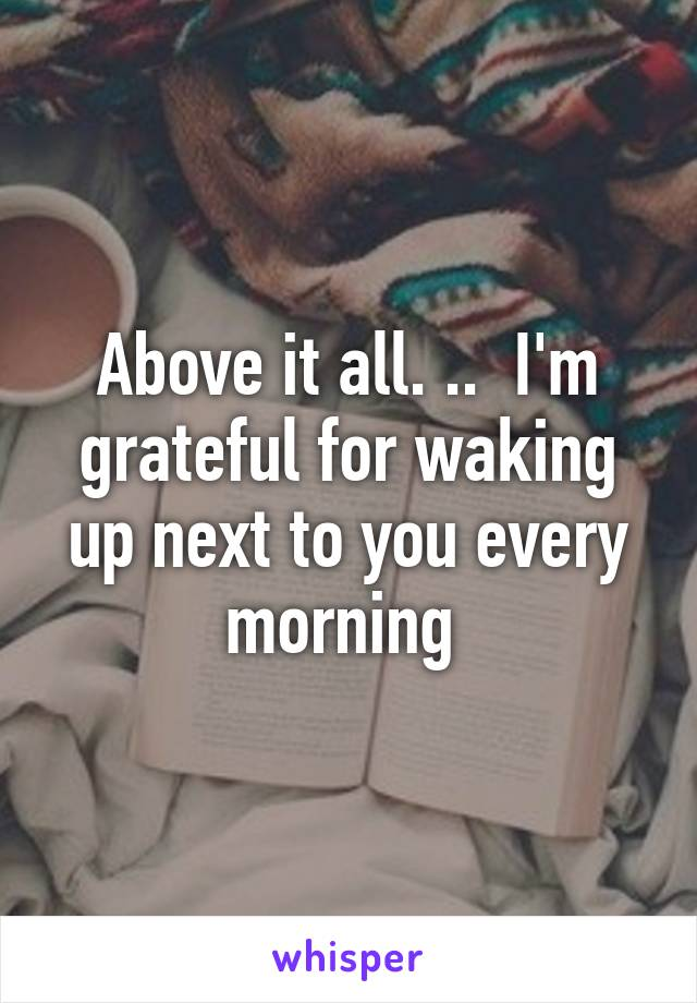 Above it all. ..  I'm grateful for waking up next to you every morning