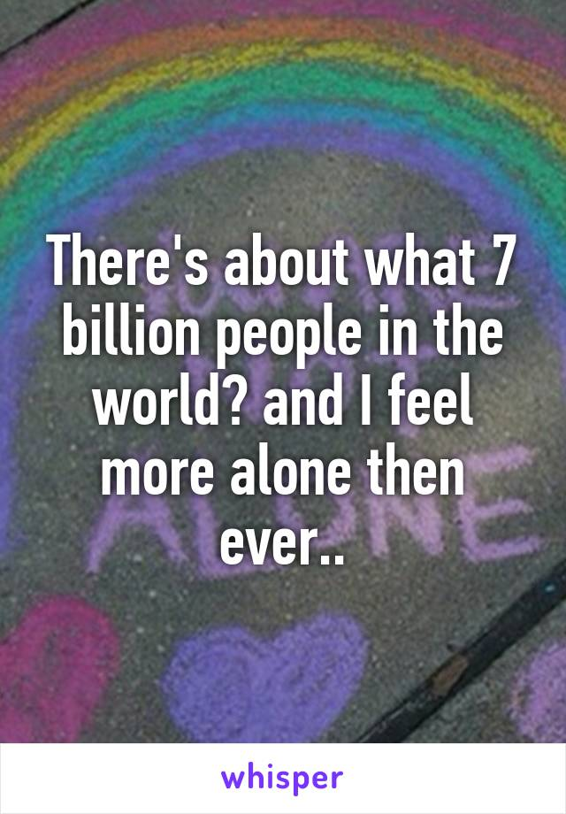 There's about what 7 billion people in the world? and I feel more alone then ever..