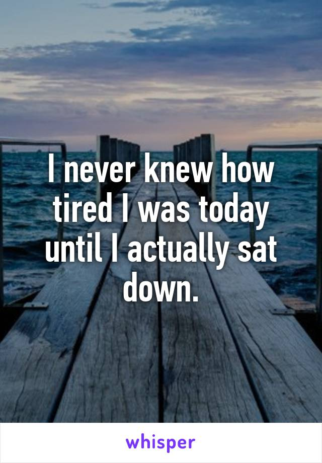 I never knew how tired I was today until I actually sat down.