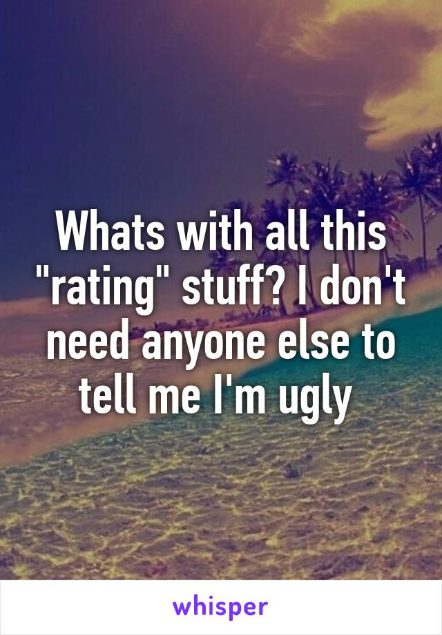 """Whats with all this """"rating"""" stuff? I don't need anyone else to tell me I'm ugly"""