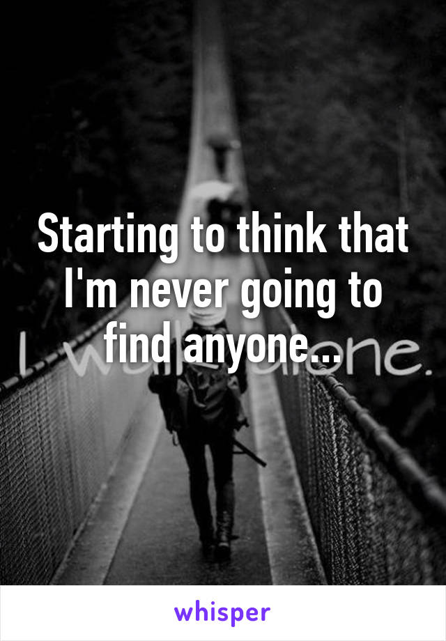 Starting to think that I'm never going to find anyone...