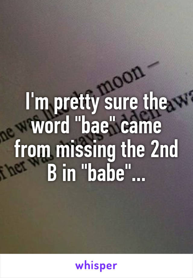 "I'm pretty sure the word ""bae"" came from missing the 2nd B in ""babe""..."