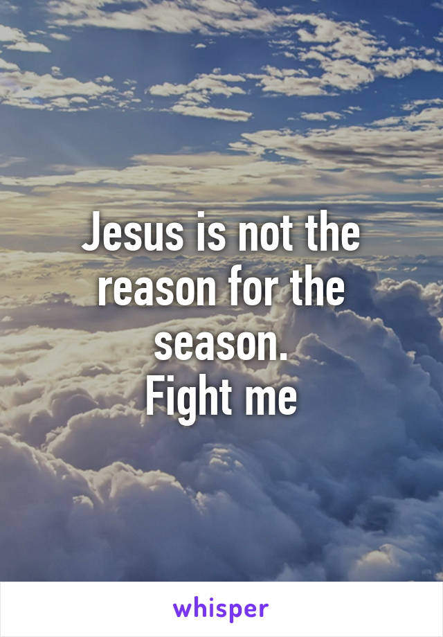 Jesus is not the reason for the season. Fight me
