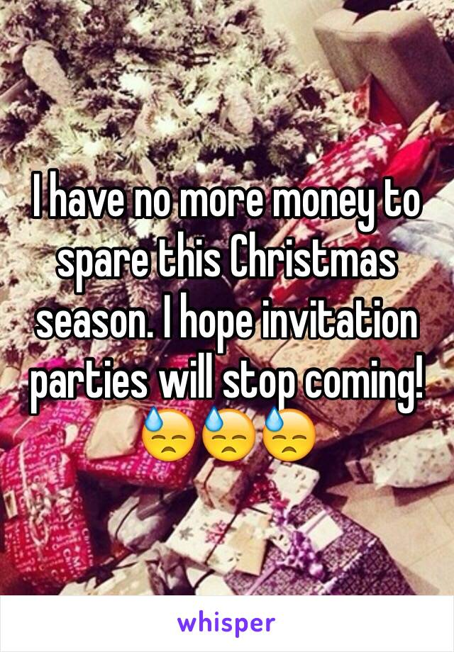 I have no more money to spare this Christmas season. I hope invitation parties will stop coming! 😓😓😓