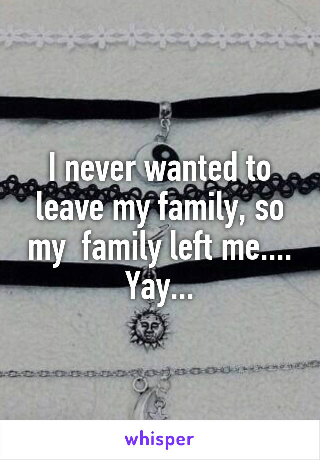 I never wanted to leave my family, so my  family left me.... Yay...