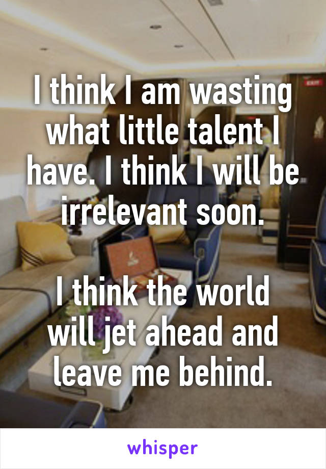 I think I am wasting what little talent I have. I think I will be irrelevant soon.  I think the world will jet ahead and leave me behind.