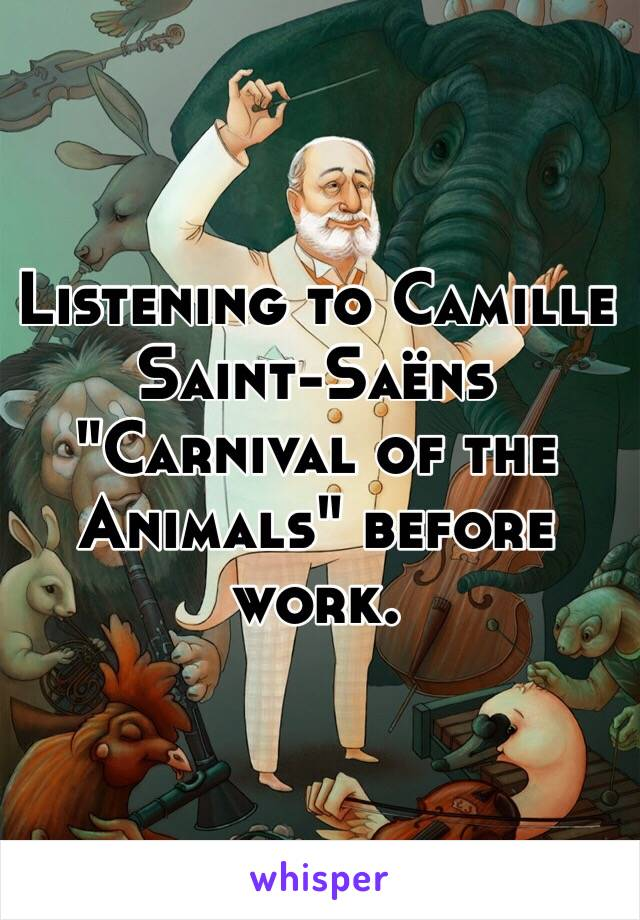 "Listening to Camille Saint-Saëns ""Carnival of the Animals"" before work."