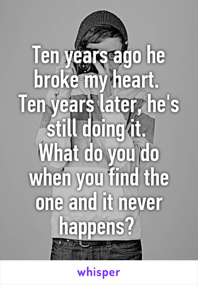 Ten years ago he broke my heart.  Ten years later, he's still doing it.  What do you do when you find the one and it never happens?
