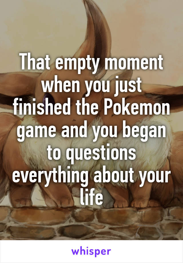 That empty moment when you just finished the Pokemon game and you began to questions everything about your life
