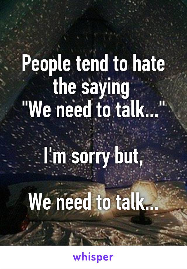 """People tend to hate the saying  """"We need to talk...""""  I'm sorry but,  We need to talk..."""