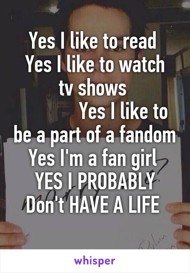 Yes I like to read  Yes I like to watch tv shows              Yes I like to be a part of a fandom Yes I'm a fan girl  YES I PROBABLY Don't HAVE A LIFE
