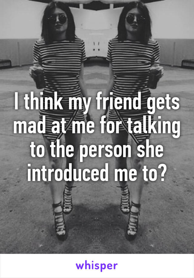 I think my friend gets mad at me for talking to the person she introduced me to?