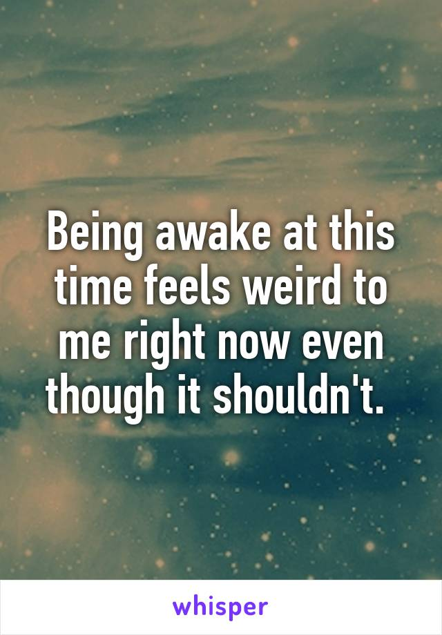 Being awake at this time feels weird to me right now even though it shouldn't.