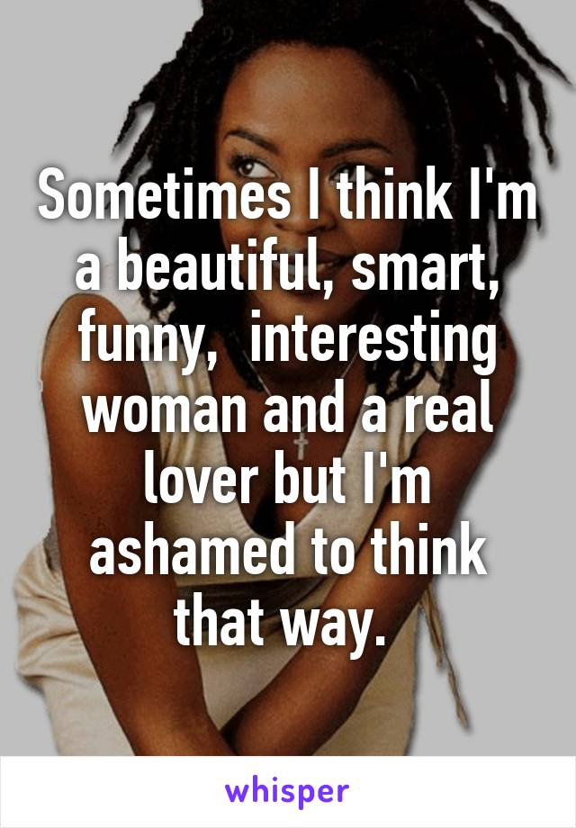 Sometimes I think I'm a beautiful, smart, funny,  interesting woman and a real lover but I'm ashamed to think that way.