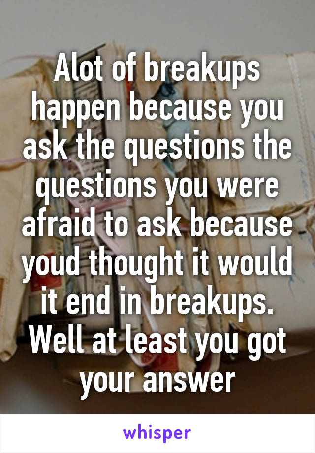 Alot of breakups happen because you ask the questions the questions you were afraid to ask because youd thought it would it end in breakups. Well at least you got your answer