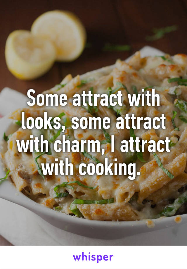 Some attract with looks, some attract with charm, I attract with cooking.
