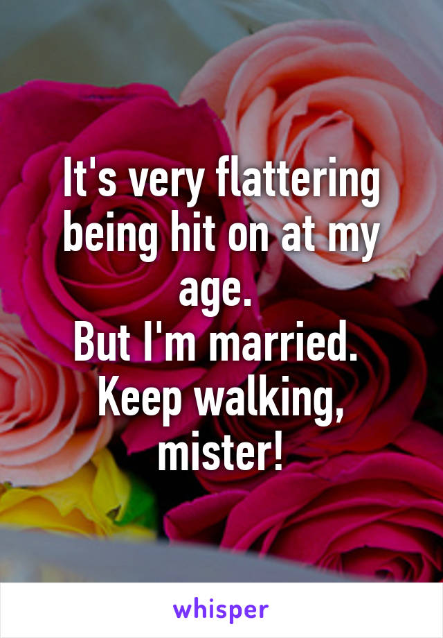It's very flattering being hit on at my age.  But I'm married.  Keep walking, mister!