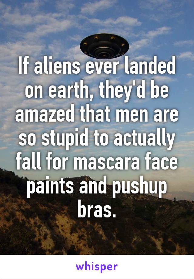 If aliens ever landed on earth, they'd be amazed that men are so stupid to actually fall for mascara face paints and pushup bras.
