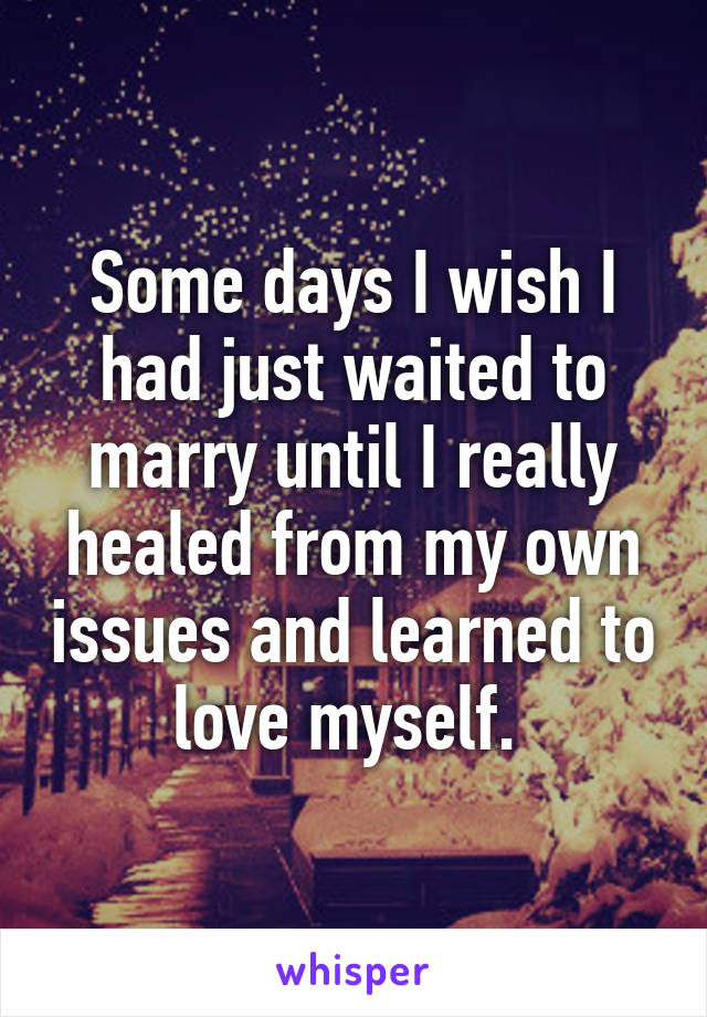 Some days I wish I had just waited to marry until I really healed from my own issues and learned to love myself.