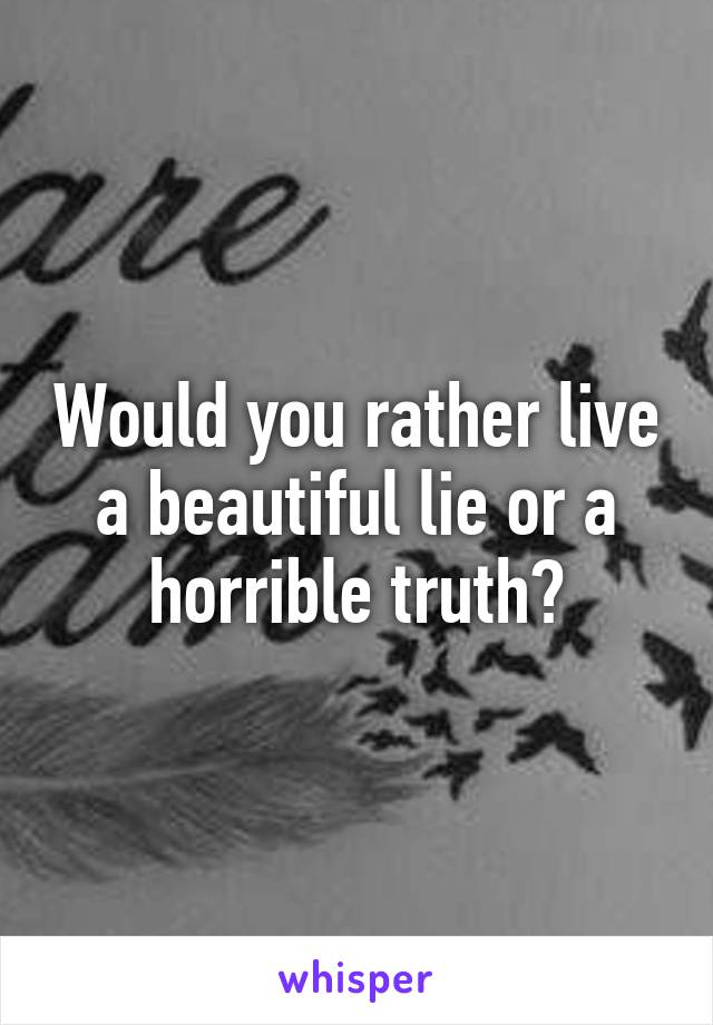 Would you rather live a beautiful lie or a horrible truth?