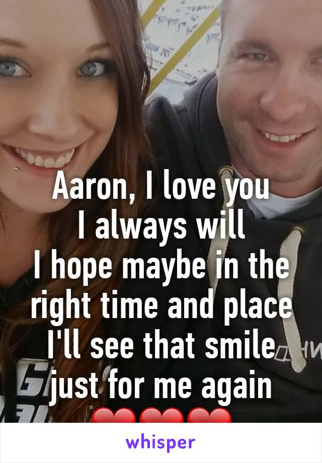 Aaron, I love you I always will I hope maybe in the right time and place I'll see that smile just for me again ❤❤❤
