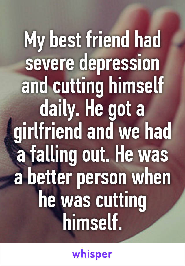 My best friend had severe depression and cutting himself daily. He got a girlfriend and we had a falling out. He was a better person when he was cutting himself.