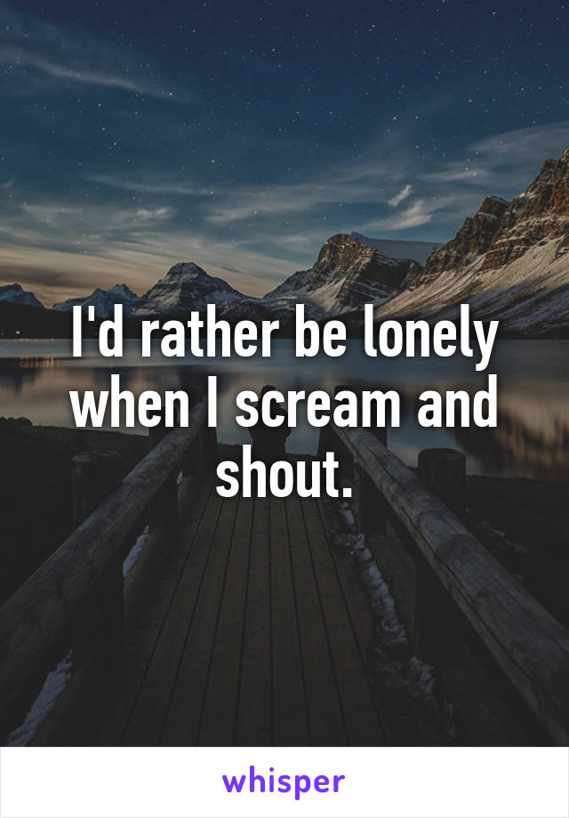 I'd rather be lonely when I scream and shout.